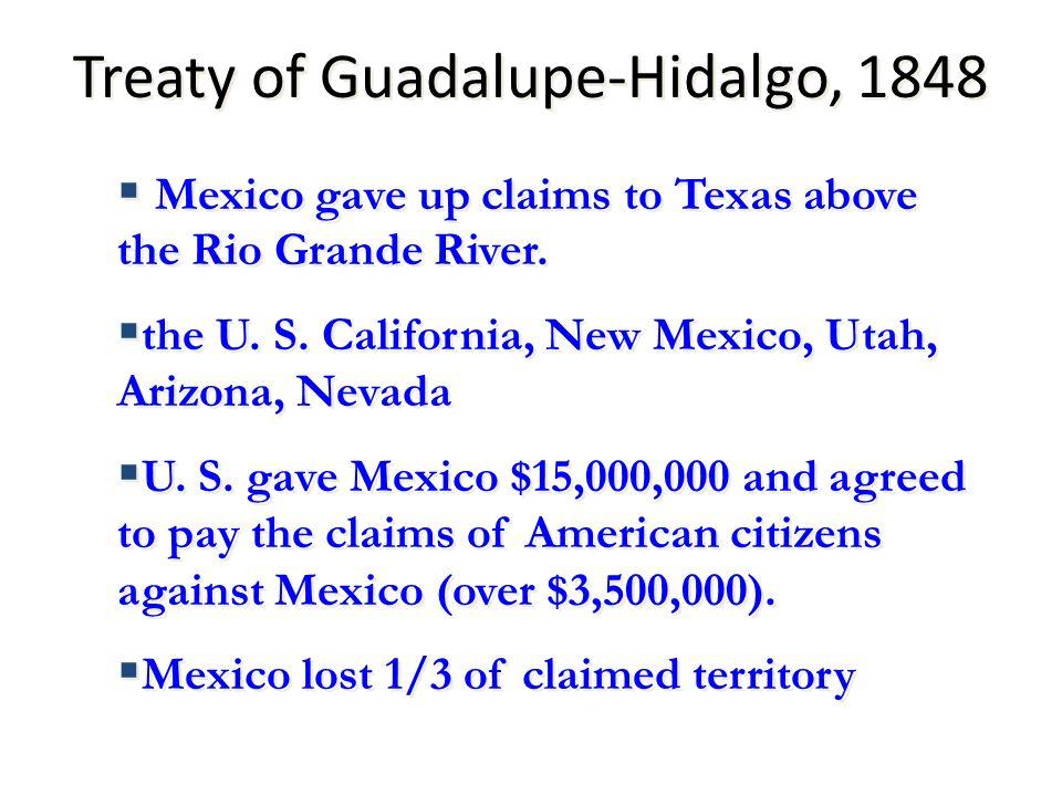 Treaty of Guadalupe-Hidalgo, 1848 Mexico gave up claims to Texas above the Rio Grande River. the U. S. California, New Mexico, Utah, Arizona, Nevada U