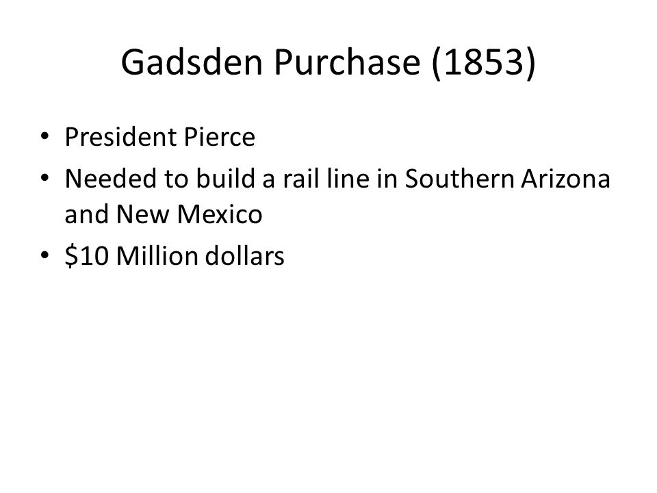 Gadsden Purchase (1853) President Pierce Needed to build a rail line in Southern Arizona and New Mexico $10 Million dollars