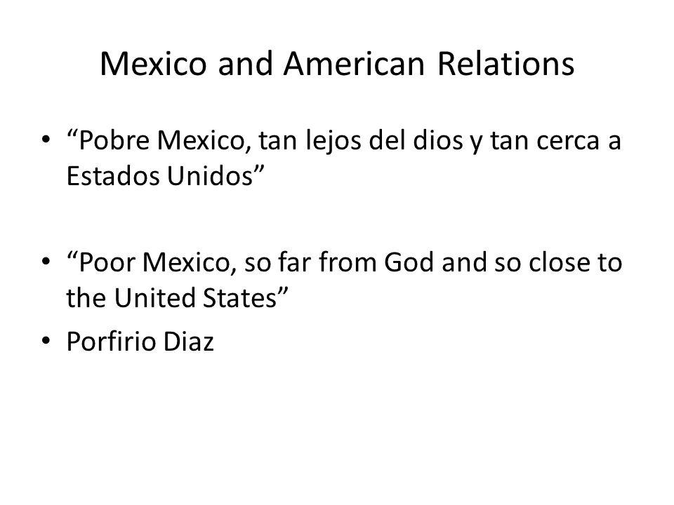 Mexico and American Relations Pobre Mexico, tan lejos del dios y tan cerca a Estados Unidos Poor Mexico, so far from God and so close to the United St