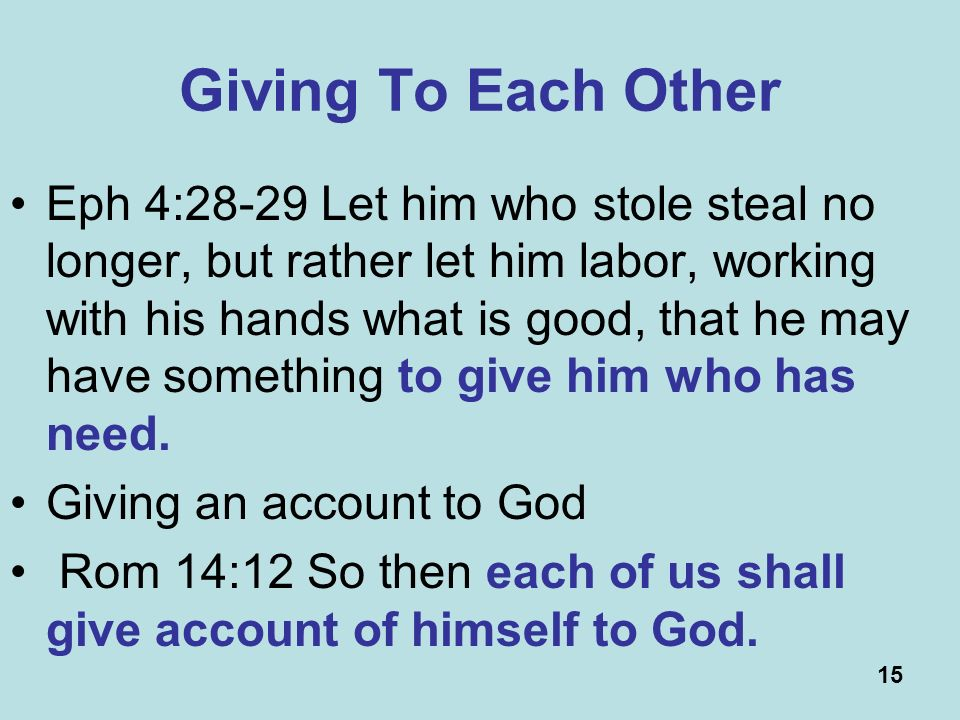 15 Giving To Each Other Eph 4:28-29 Let him who stole steal no longer, but rather let him labor, working with his hands what is good, that he may have something to give him who has need.