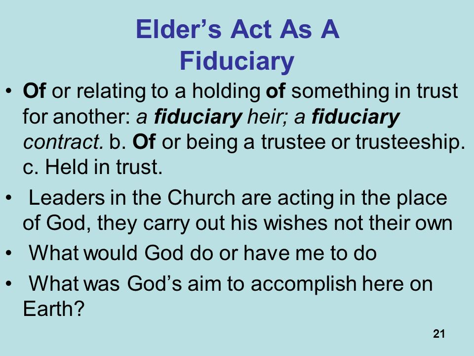 21 Elders Act As A Fiduciary Of or relating to a holding of something in trust for another: a fiduciary heir; a fiduciary contract.