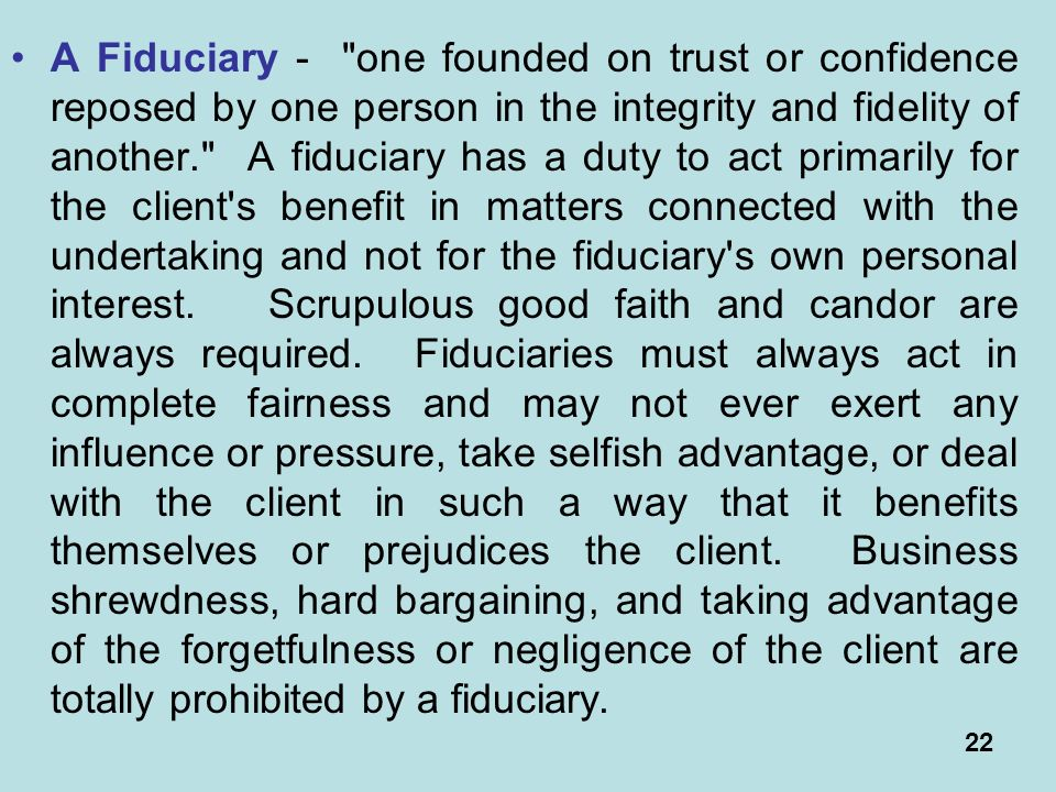 22 A Fiduciary - one founded on trust or confidence reposed by one person in the integrity and fidelity of another. A fiduciary has a duty to act primarily for the client s benefit in matters connected with the undertaking and not for the fiduciary s own personal interest.