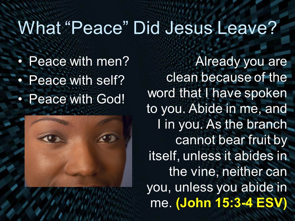 What Peace Did Jesus Leave? Peace with men? Peace with self? Peace with God! Already you are clean because of the word that I have spoken to you. Abid