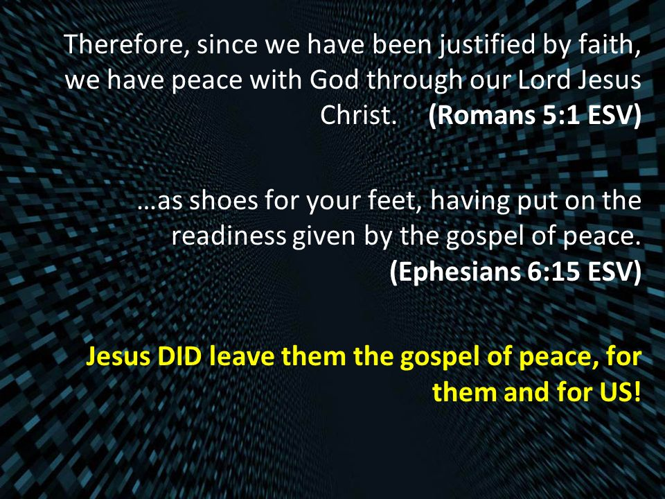 Therefore, since we have been justified by faith, we have peace with God through our Lord Jesus Christ.(Romans 5:1 ESV) …as shoes for your feet, havin