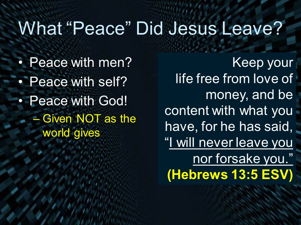 What Peace Did Jesus Leave? Peace with men? Peace with self? Peace with God! –Given NOT as the world gives Keep your life free from love of money, and