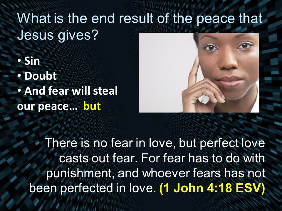 What is the end result of the peace that Jesus gives? There is no fear in love, but perfect love casts out fear. For fear has to do with punishment, a