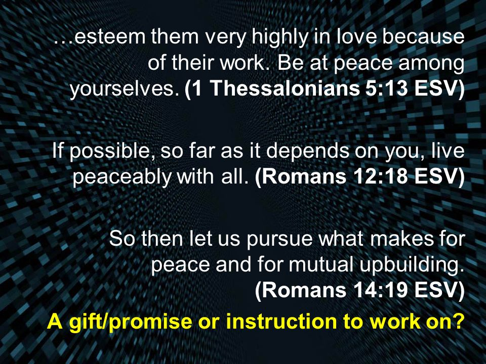 …esteem them very highly in love because of their work. Be at peace among yourselves. (1 Thessalonians 5:13 ESV) If possible, so far as it depends on