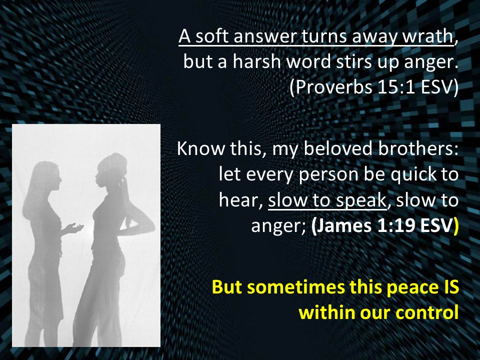 A soft answer turns away wrath, but a harsh word stirs up anger. (Proverbs 15:1 ESV) Know this, my beloved brothers: let every person be quick to hear