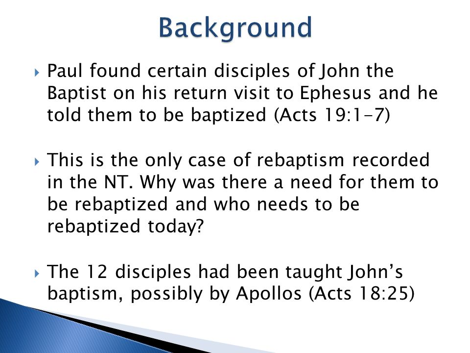 Paul found certain disciples of John the Baptist on his return visit to Ephesus and he told them to be baptized (Acts 19:1-7) This is the only case of rebaptism recorded in the NT.