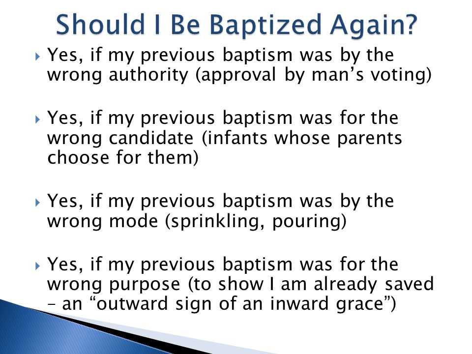 Yes, if my previous baptism was by the wrong authority (approval by mans voting) Yes, if my previous baptism was for the wrong candidate (infants whose parents choose for them) Yes, if my previous baptism was by the wrong mode (sprinkling, pouring) Yes, if my previous baptism was for the wrong purpose (to show I am already saved – an outward sign of an inward grace)