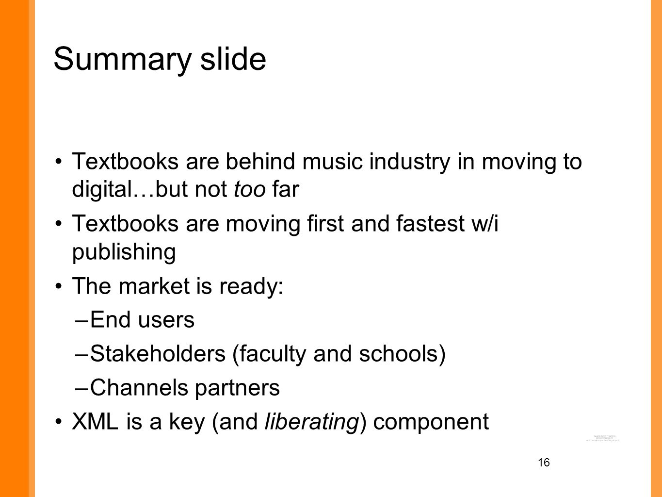 16 Summary slide Textbooks are behind music industry in moving to digital…but not too far Textbooks are moving first and fastest w/i publishing The market is ready: –End users –Stakeholders (faculty and schools) –Channels partners XML is a key (and liberating) component
