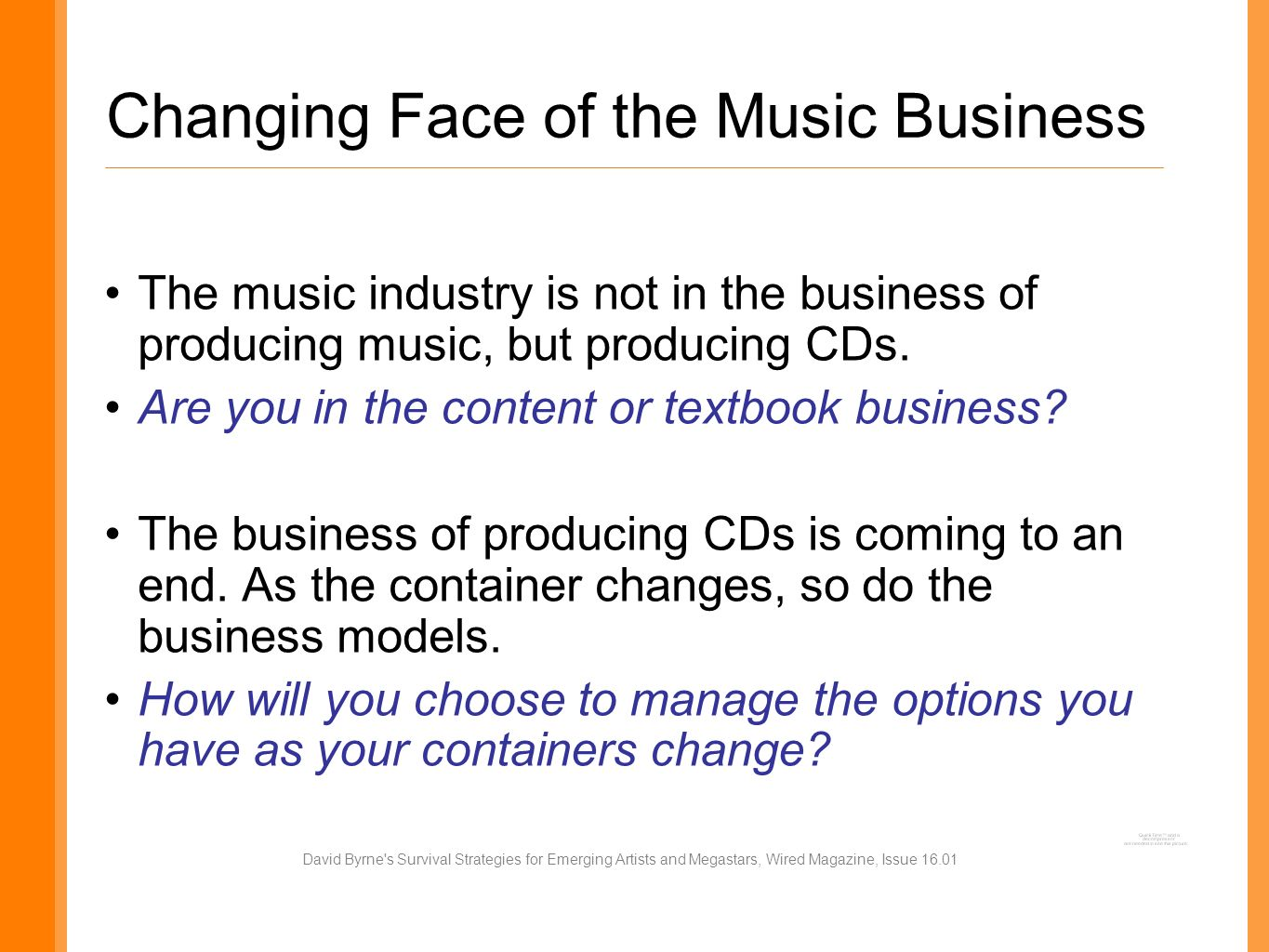 Changing Face of the Music Business The music industry is not in the business of producing music, but producing CDs.