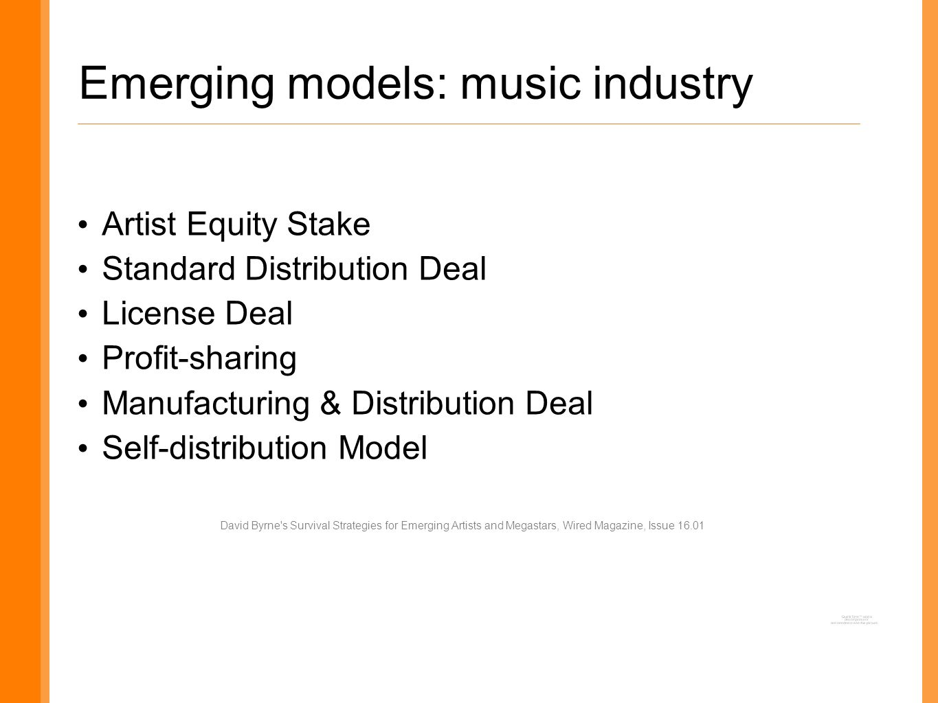 Emerging models: music industry Artist Equity Stake Standard Distribution Deal License Deal Profit-sharing Manufacturing & Distribution Deal Self-distribution Model David Byrne s Survival Strategies for Emerging Artists and Megastars, Wired Magazine, Issue 16.01