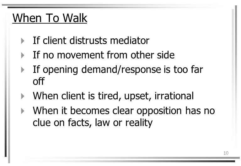 10 When To Walk If client distrusts mediator If no movement from other side If opening demand/response is too far off When client is tired, upset, irrational When it becomes clear opposition has no clue on facts, law or reality
