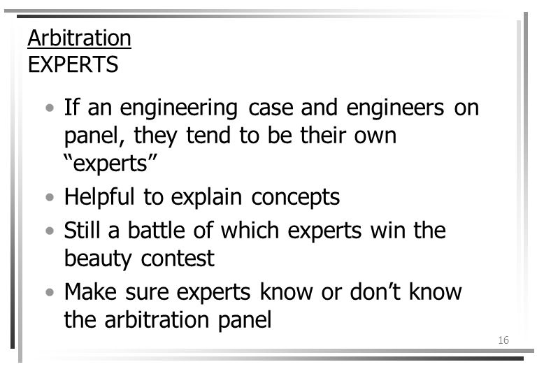 16 Arbitration EXPERTS If an engineering case and engineers on panel, they tend to be their own experts Helpful to explain concepts Still a battle of which experts win the beauty contest Make sure experts know or dont know the arbitration panel