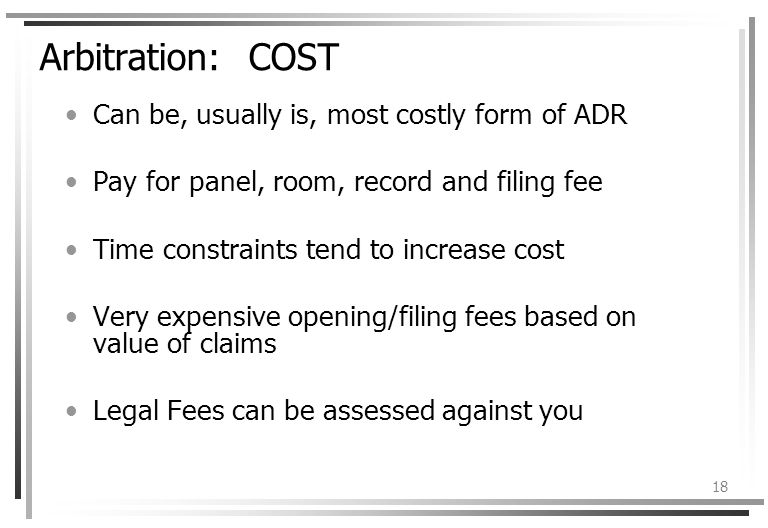 18 Arbitration: COST Can be, usually is, most costly form of ADR Pay for panel, room, record and filing fee Time constraints tend to increase cost Very expensive opening/filing fees based on value of claims Legal Fees can be assessed against you