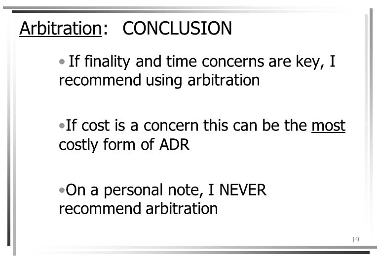19 Arbitration: CONCLUSION If finality and time concerns are key, I recommend using arbitration If cost is a concern this can be the most costly form of ADR On a personal note, I NEVER recommend arbitration