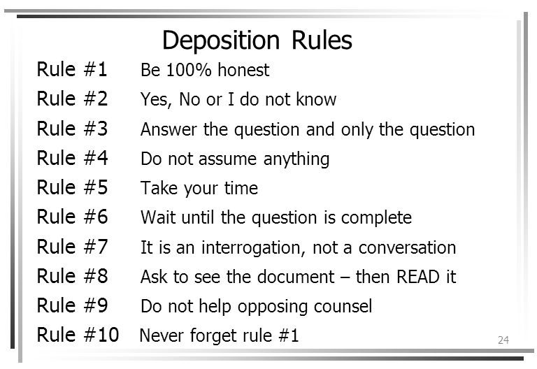 24 Deposition Rules Rule #1 Be 100% honest Rule #2 Yes, No or I do not know Rule #3 Answer the question and only the question Rule #4 Do not assume anything Rule #5 Take your time Rule #6 Wait until the question is complete Rule #7 It is an interrogation, not a conversation Rule #8 Ask to see the document – then READ it Rule #9 Do not help opposing counsel Rule #10 Never forget rule #1