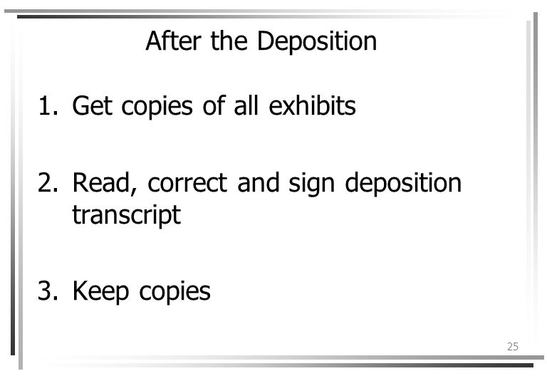 25 After the Deposition 1.Get copies of all exhibits 2.Read, correct and sign deposition transcript 3.Keep copies