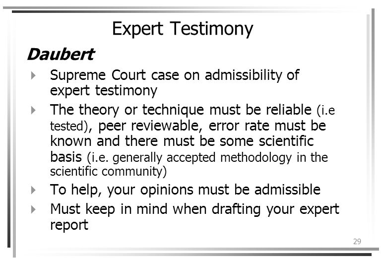 29 Expert Testimony Daubert Supreme Court case on admissibility of expert testimony The theory or technique must be reliable (i.e tested), peer reviewable, error rate must be known and there must be some scientific basis (i.e.