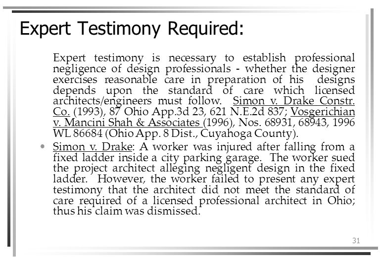 31 Expert Testimony Required: Expert testimony is necessary to establish professional negligence of design professionals - whether the designer exercises reasonable care in preparation of his designs depends upon the standard of care which licensed architects/engineers must follow.