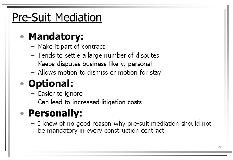 4 Pre-Suit Mediation Mandatory: –Make it part of contract –Tends to settle a large number of disputes –Keeps disputes business-like v.
