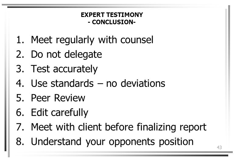 43 EXPERT TESTIMONY - CONCLUSION- 1.Meet regularly with counsel 2.Do not delegate 3.Test accurately 4.Use standards – no deviations 5.Peer Review 6.Edit carefully 7.Meet with client before finalizing report 8.Understand your opponents position