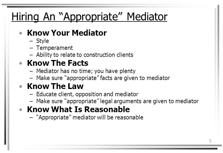 5 Hiring An Appropriate Mediator Know Your Mediator –Style –Temperament –Ability to relate to construction clients Know The Facts –Mediator has no time; you have plenty –Make sure appropriate facts are given to mediator Know The Law –Educate client, opposition and mediator –Make sure appropriate legal arguments are given to mediator Know What Is Reasonable –Appropriate mediator will be reasonable