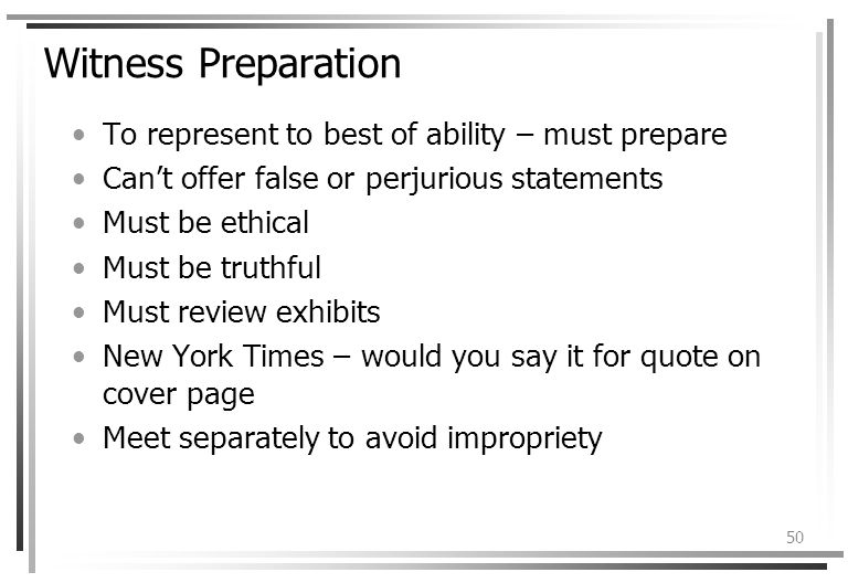 50 Witness Preparation To represent to best of ability – must prepare Cant offer false or perjurious statements Must be ethical Must be truthful Must review exhibits New York Times – would you say it for quote on cover page Meet separately to avoid impropriety