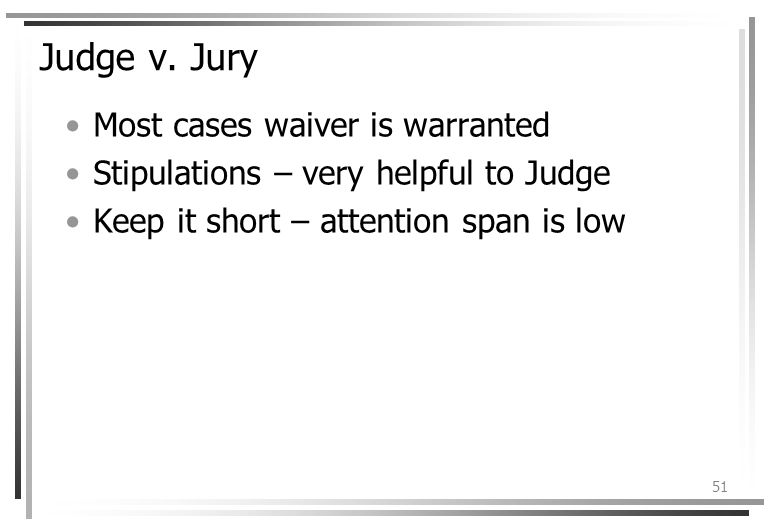 51 Judge v. Jury Most cases waiver is warranted Stipulations – very helpful to Judge Keep it short – attention span is low