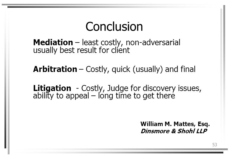 53 Conclusion Mediation – least costly, non-adversarial usually best result for client Arbitration – Costly, quick (usually) and final Litigation - Costly, Judge for discovery issues, ability to appeal – long time to get there William M.