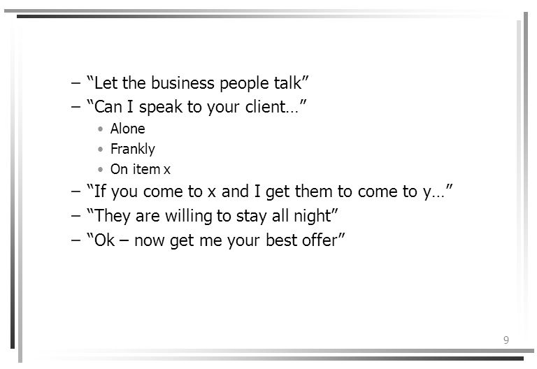 9 –Let the business people talk –Can I speak to your client… Alone Frankly On item x –If you come to x and I get them to come to y… –They are willing to stay all night –Ok – now get me your best offer