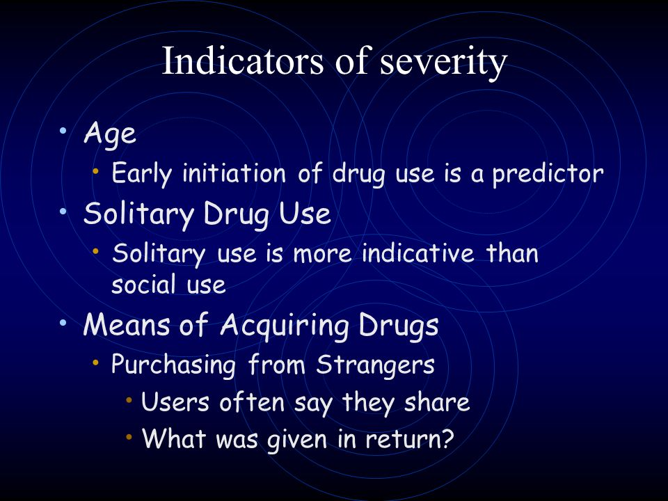 Indicators of severity Age Early initiation of drug use is a predictor Solitary Drug Use Solitary use is more indicative than social use Means of Acqu