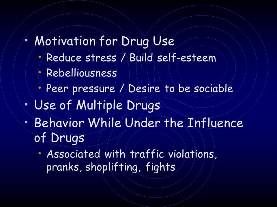 Motivation for Drug Use Reduce stress / Build self-esteem Rebelliousness Peer pressure / Desire to be sociable Use of Multiple Drugs Behavior While Un