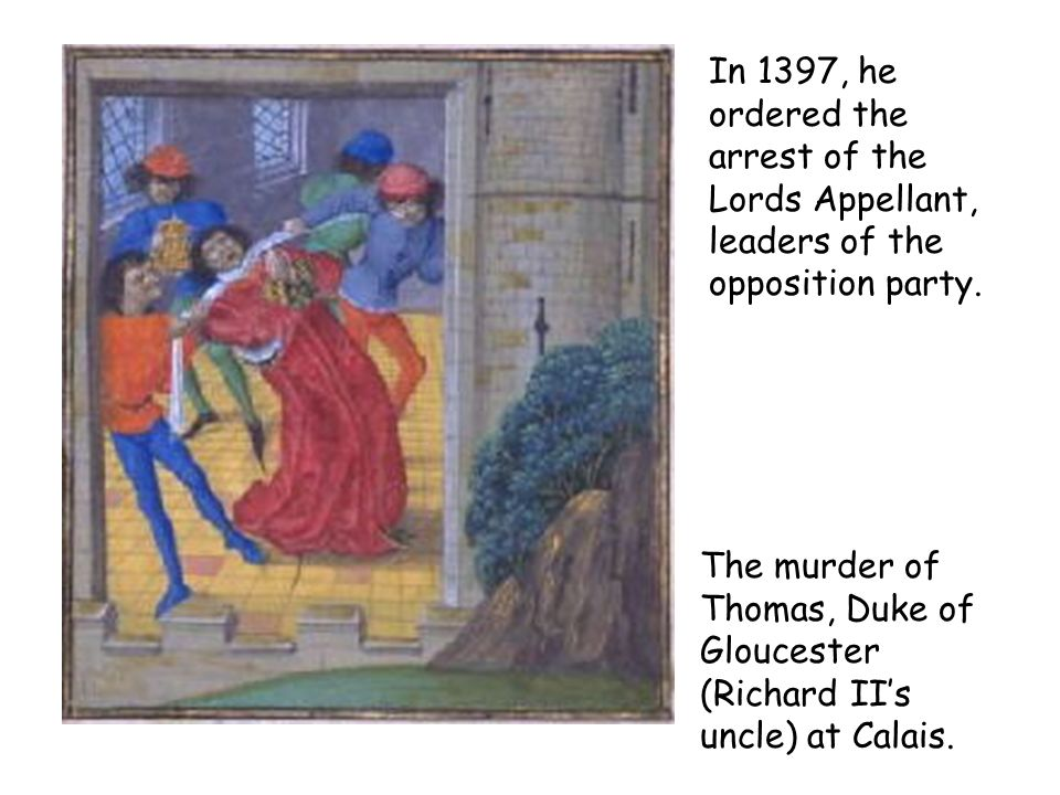 The murder of Thomas, Duke of Gloucester (Richard IIs uncle) at Calais. In 1397, he ordered the arrest of the Lords Appellant, leaders of the oppositi