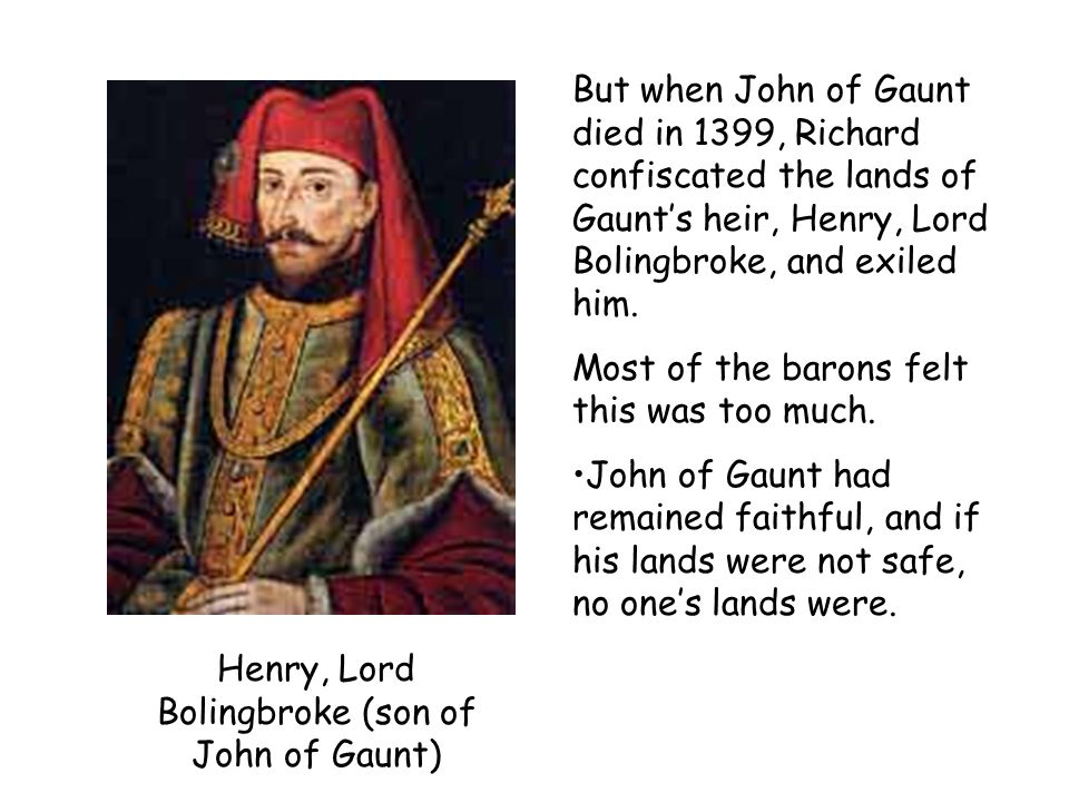 Henry, Lord Bolingbroke (son of John of Gaunt) But when John of Gaunt died in 1399, Richard confiscated the lands of Gaunts heir, Henry, Lord Bolingbr