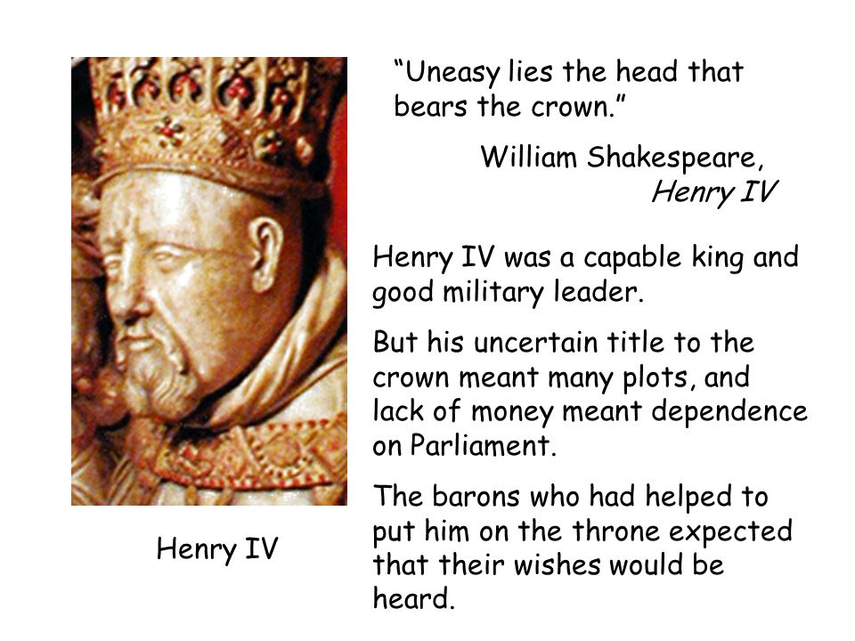 Henry IV Uneasy lies the head that bears the crown. William Shakespeare, Henry IV Henry IV was a capable king and good military leader. But his uncert