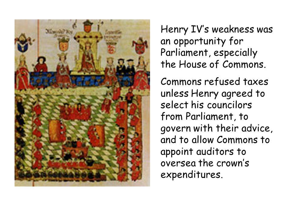 Henry IVs weakness was an opportunity for Parliament, especially the House of Commons. Commons refused taxes unless Henry agreed to select his council