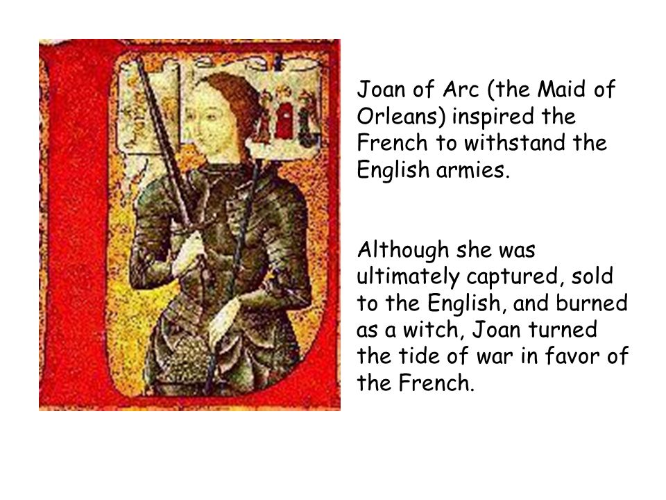 Joan of Arc (the Maid of Orleans) inspired the French to withstand the English armies. Although she was ultimately captured, sold to the English, and