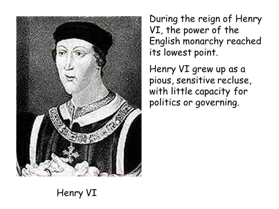 Henry VI During the reign of Henry VI, the power of the English monarchy reached its lowest point. Henry VI grew up as a pious, sensitive recluse, wit