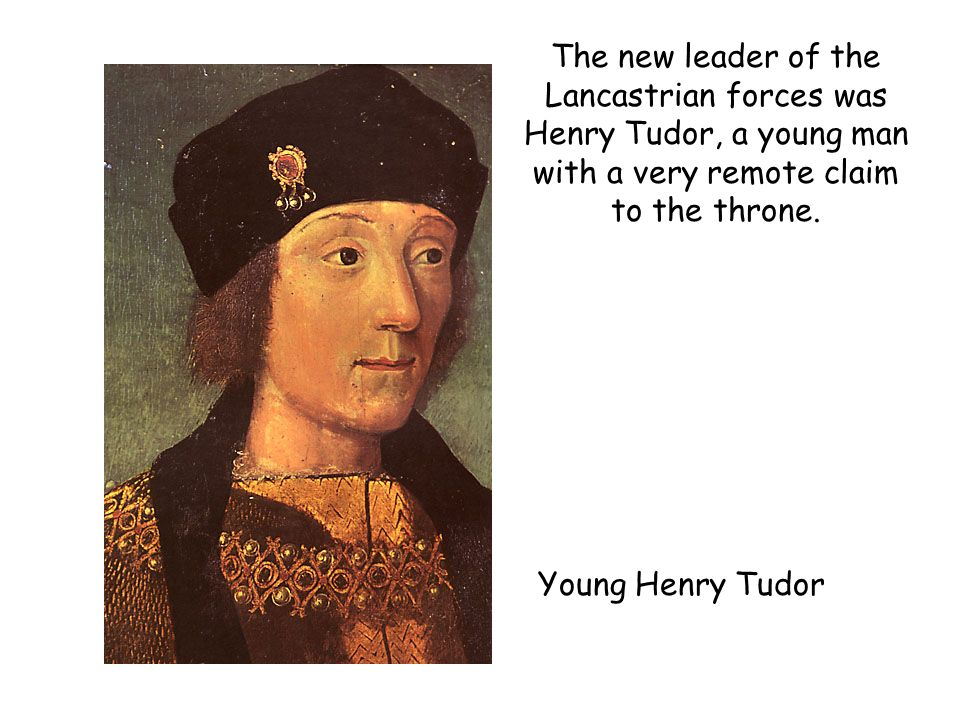 Young Henry Tudor The new leader of the Lancastrian forces was Henry Tudor, a young man with a very remote claim to the throne.
