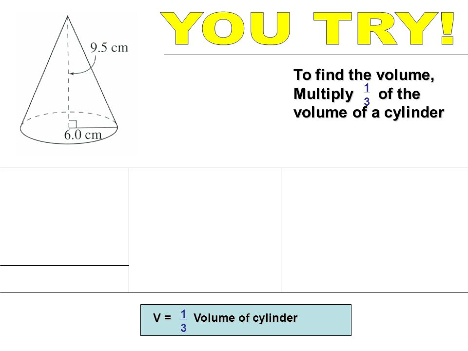To find the volume, Multiply of the volume of a cylinder Height = 9.5 cm V = h = = 357.96 cm 3 = 357.96 cm 3 V = Volume of cylinder 1313 1313 1313 1073.88 3 Circles A = A = (3.14)(6) 2 A = 113.04 cm 2 V = h = 113.04(9.5) = 113.04(9.5) = 1073.88 cm 3 = 1073.88 cm 3
