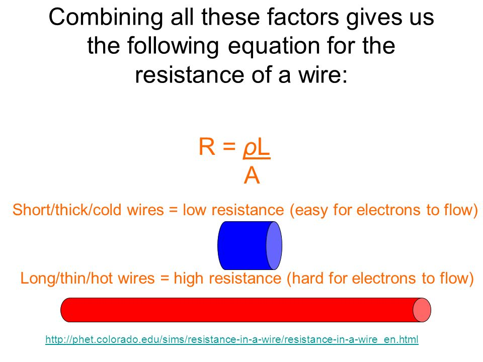 Combining all these factors gives us the following equation for the resistance of a wire: R = ρL A Short/thick/cold wires = low resistance (easy for e