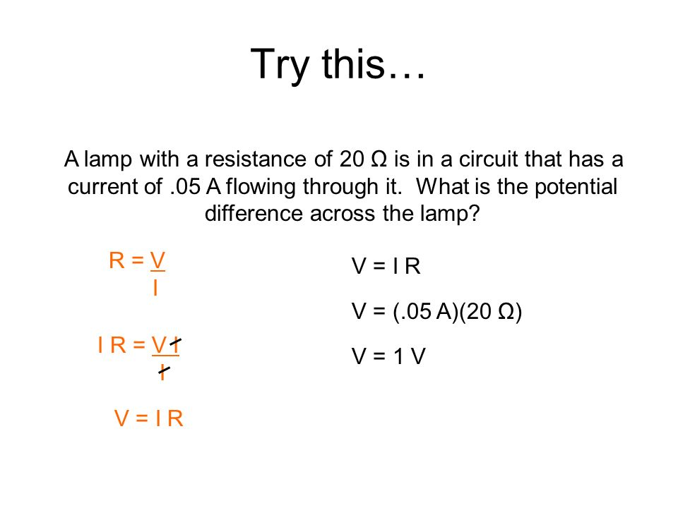 Try this… A lamp with a resistance of 20 Ω is in a circuit that has a current of.05 A flowing through it. What is the potential difference across the