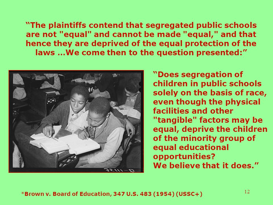 12 The plaintiffs contend that segregated public schools are not equal and cannot be made equal, and that hence they are deprived of the equal protection of the laws …We come then to the question presented: Does segregation of children in public schools solely on the basis of race, even though the physical facilities and other tangible factors may be equal, deprive the children of the minority group of equal educational opportunities.