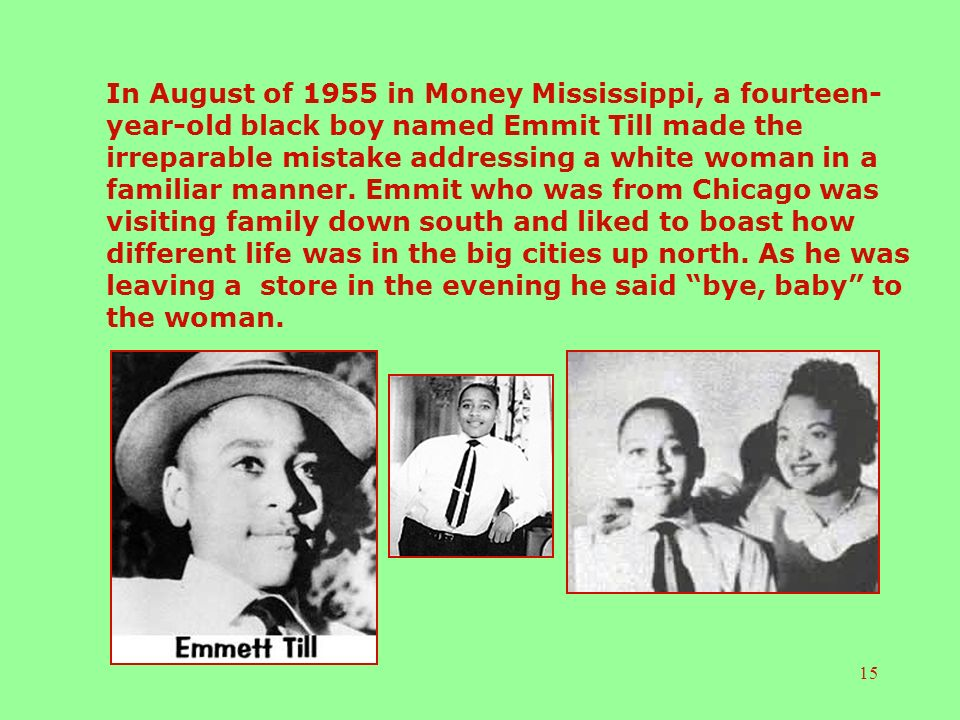 15 In August of 1955 in Money Mississippi, a fourteen- year-old black boy named Emmit Till made the irreparable mistake addressing a white woman in a familiar manner.