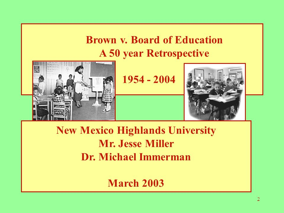 2 Brown v. Board of Education A 50 year Retrospective 1954 - 2004 New Mexico Highlands University Mr. Jesse Miller Dr. Michael Immerman March 2003