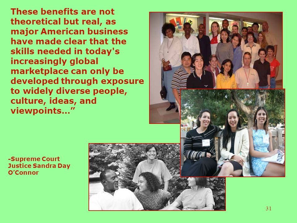 31 These benefits are not theoretical but real, as major American business have made clear that the skills needed in today s increasingly global marketplace can only be developed through exposure to widely diverse people, culture, ideas, and viewpoints… -Supreme Court Justice Sandra Day OConnor
