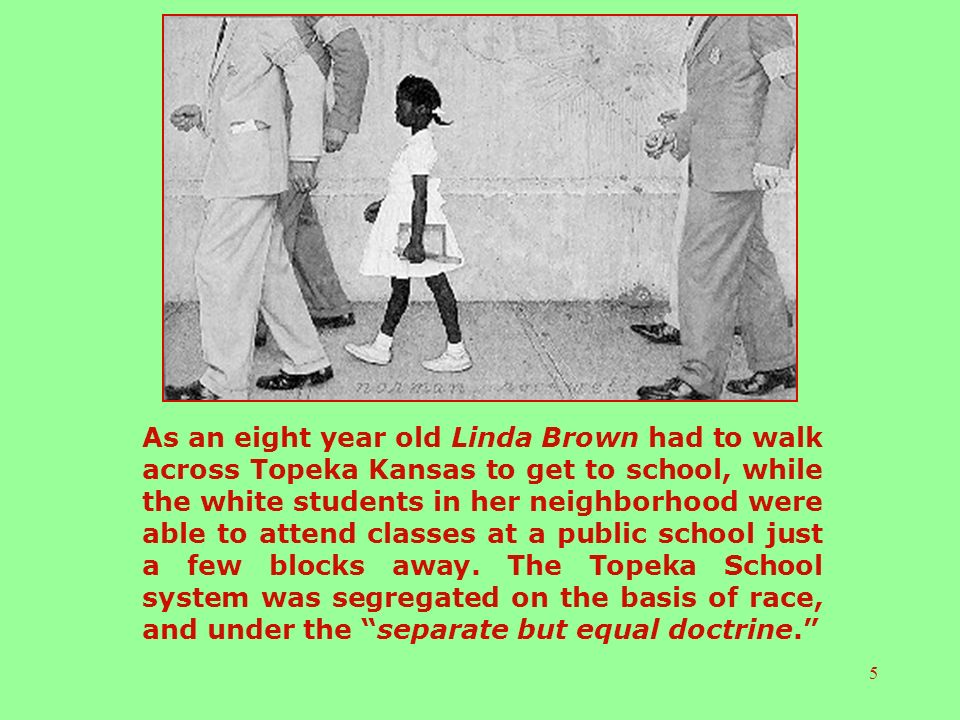 5 As an eight year old Linda Brown had to walk across Topeka Kansas to get to school, while the white students in her neighborhood were able to attend classes at a public school just a few blocks away.