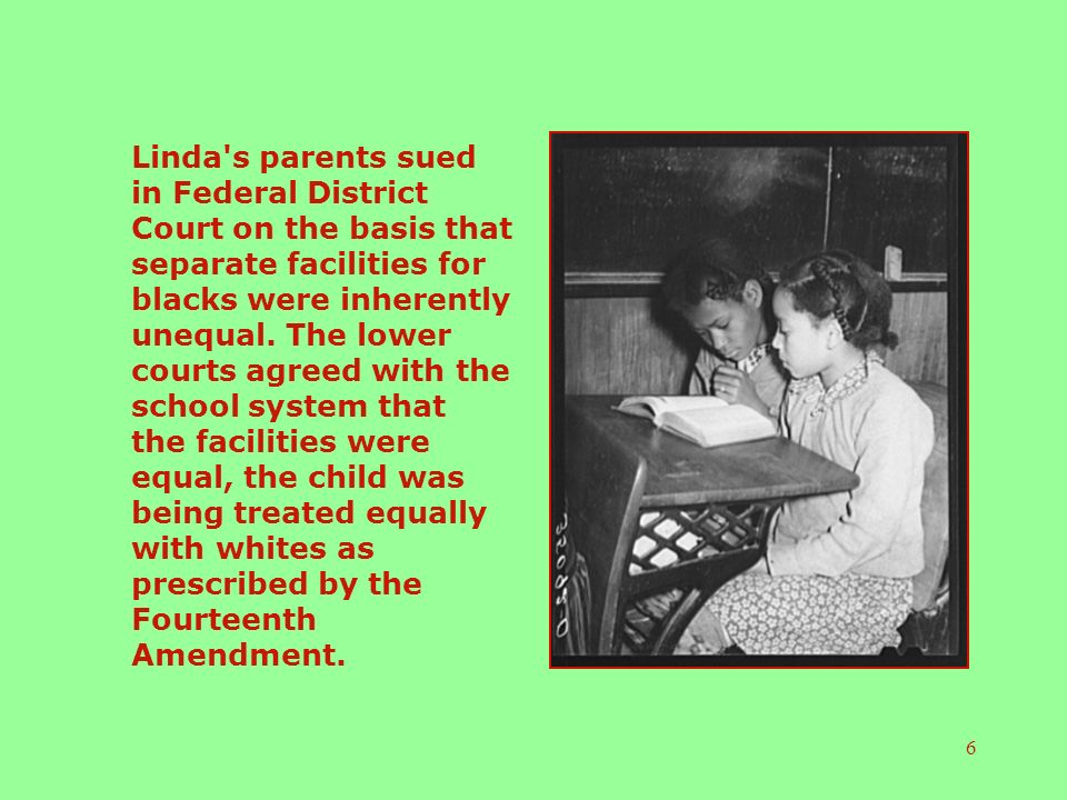 6 Linda s parents sued in Federal District Court on the basis that separate facilities for blacks were inherently unequal.